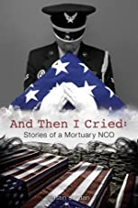 And Then I Cried: Stories of a Mortuary NCO