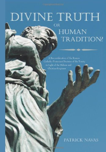 Divine Truth or Human Tradition?: A Reconsideration of the Roman Catholic-Protestant Doctrine of the Trinity in Light of the Hebrew and Christian Scri