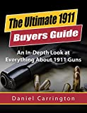 1911: The Ultimate 1911 Buyers Guide for Beginner Shooters to Expert Marksman (The Best Resource on 1911 Handguns): An In-Depth Look at Everything About 1911 Guns