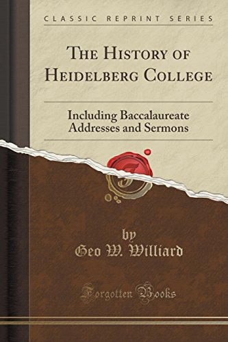 The History of Heidelberg College: Including Baccalaureate Addresses and Sermons (Classic Reprint)