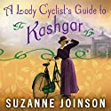 A Lady Cyclist's Guide to Kashgar: A Novel Audiobook by Suzanne Joinson Narrated by Susan Duerden