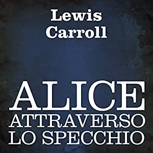 Alice attraverso lo specchio [Alice Through the Looking Glass] Audiobook
