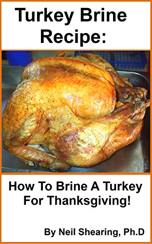 Turkey Brine Recipe: How To Brine A Turkey For Thanksgiving! by Neil Shearing Ph.D.