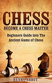 Chess: Become A Chess Master - Beginners Guide into The Ancient Game of Chess (Chess 101, Chess Mastery)