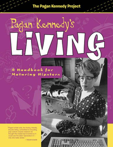 Pagan Kennedy's Living: A Handbook for Maturing Hipsters (Pagan Kennedy Project)