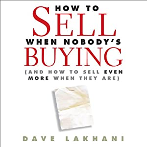 How to Sell When Nobody Is Buying: And How to Sell Even More When They Are | [Dave Lakhani]