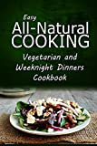 img - for Easy All-Natural Cooking - Vegetarian and Weeknight Dinners: Easy Healthy Recipes Made With Natural Ingredients book / textbook / text book