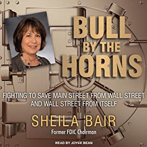 Bull by the Horns: Fighting to Save Main Street from Wall Street and Wall Street from Itself | [Sheila Bair]