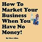 How to Market Your Business When You Have No Money: Marketing Techniques That Do Not Cost Money Hörbuch von Chaz Allen Gesprochen von: Chaz Allen