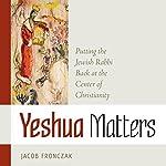 Yeshua Matters: Putting the Jewish Rabbi Back at the Center of Christianity | Jacob Fronczak