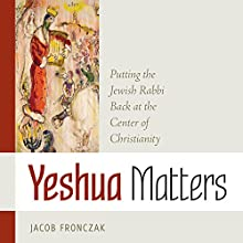 Yeshua Matters: Putting the Jewish Rabbi Back at the Center of Christianity | Livre audio Auteur(s) : Jacob Fronczak Narrateur(s) : Timothy Pell