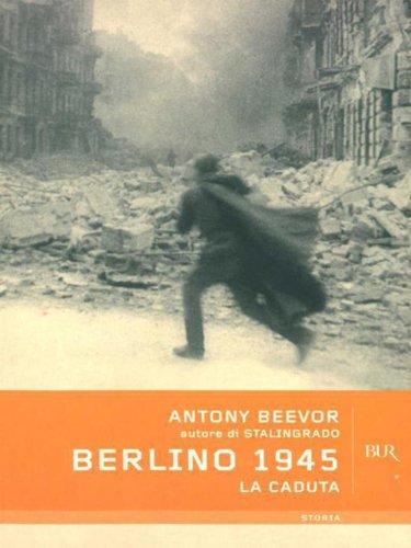Antony Beevor - Berlino 1945: La caduta (BUR STORIA)