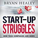 Start-up Struggles: How Tech Companies Are Born Audiobook by Bryan Healey Narrated by Roy Lunel