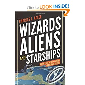 Wizards, Aliens, and Starships: Physics and Math in Fantasy and Science Fiction by Charles L. Adler