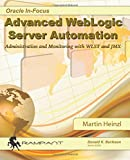 Advanced WebLogic Server Automation: Administration and Monitoring with WLST and JMX (Oracle In-Focus Series) (Volume 46)