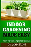 Dr John Stone Indoor Gardening Made Easy: How To Grow Herbs & Vegetables In Your House