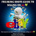 Freaking Idiots Guide to Selling on eBay: How Anyone Can Make $100 or More Everyday Selling on eBay Audiobook by Nick Vulich Narrated by Chuck McKibben