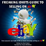 Freaking Idiots Guide to Selling on eBay: How Anyone Can Make $100 or More Everyday Selling on eBay | Nick Vulich