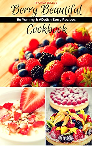 Berry Beautiful Cookbook: 60 Yummy & #Delish Berry Recipes (60 Super Recipes Book 39) by Rhonda Belle