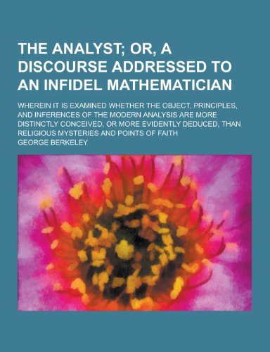 The Analyst; Wherein It Is Examined Whether the Object, Principles, and Inferences of the Modern Analysis Are More Distinctly Conceived, or More Evide