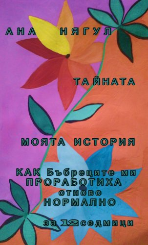 Book: The Secret. How my Kidneys turned out to worked normally again, to be normal again, for 12 weeks. My Story. by Ana Nyagul [Bulgarian]