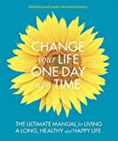 A Change Your Life One Day at a Time: The Ultimate Manual for Living a Long, Healthy and Happy Life