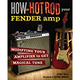 How to Hot Rod Your Fender Amp: Modifying your Amplifier to Get Magical Toneby Jeffrey Falla