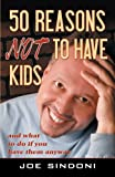 Joe Sindoni 50 Reasons Not to Have Kids: and what to do if you have them anyway