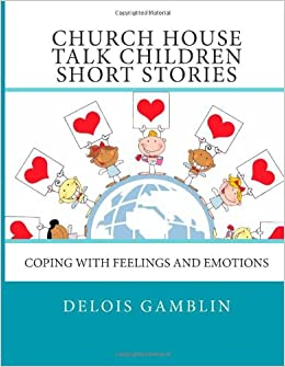CHURCH HOUSE TALK CHILDREN SHORT STORIES- Coping with Feelings and Emotions: Ms Delois A Gamblin