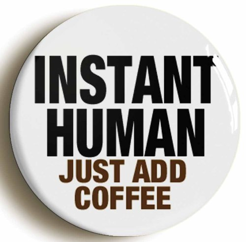 Instant Human Just Add Coffee Funny Button Pin (Size 1Inch Diameter)