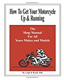 How To Get Your Motorcycle Up & Running: The Shop Manual For All Years Makes & Models