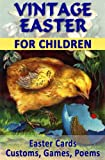 VINTAGE EASTER FOR CHILDREN: Easter Cards, Customs, Games, Poems (Vintage Memories)