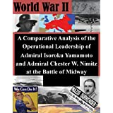 A Comparative Analysis of the Operational Leadership of Admiral Isoroku Yamamoto and Admiral Chester W. Nimitz...