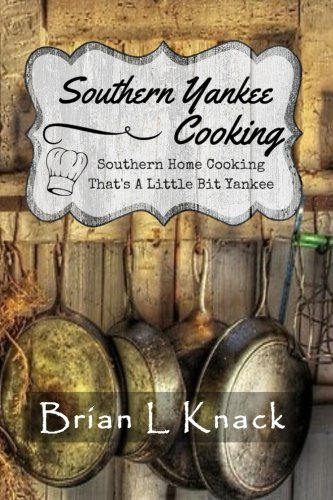 Southern Yankee Cooking: Southern Home Cooking That's A Little Bit Yankee by Brian L. Knack