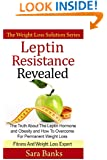 Leptin Resistance Revealed: The Truth About The Leptin Hormone and Obesity and How To Overcome For Permanent Weight Loss (The Weight Loss Solution Series, Leptin Diet) (Volume 1)
