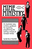 Mime Ministry: An illustrated, easy-to-follow guidebook for organizing, programming and training a troupe of Christian mimes