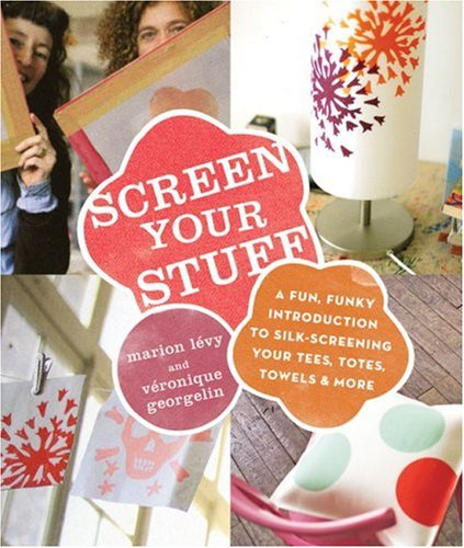 Screen Your Stuff: A Fun, Funky Introduction to Silk-Screening your Tees, Totes, Towels & More