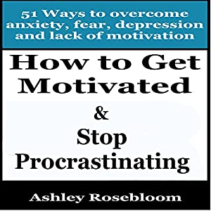 How to Get Motivated and Stop Procrastinating: 51 Ways to Overcome Anxiety, Depression, Fear, and Lack of Motivation Audiobook