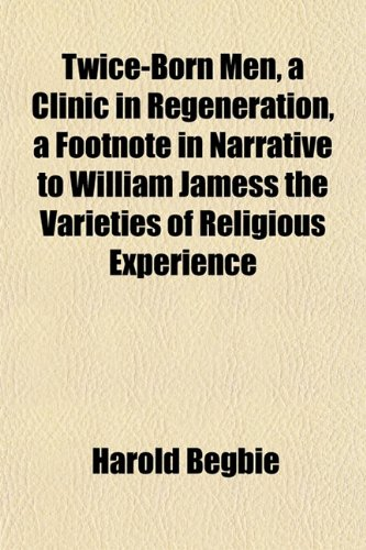 Twice-Born Men, a Clinic in Regeneration, a Footnote in Narrative to William Jamess the Varieties of Religious Experience