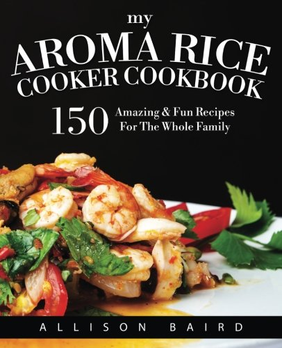 My Aroma Rice Cooker Cookbook: 150 Amazing & Fun Recipes For The Whole Family (My Aroma compare prices)