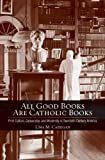 All Good Books Are Catholic Books: Print Culture, Censorship, and Modernity in Twentieth-Century America (Cushwa Center Studies of Catholicism in Twentieth-Century America)