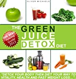 "THE GREEN JUICE DETOX DIET. ""Detox Your Body Then Diet Your Way to Vitality, Health And Fast Weight loss..."""