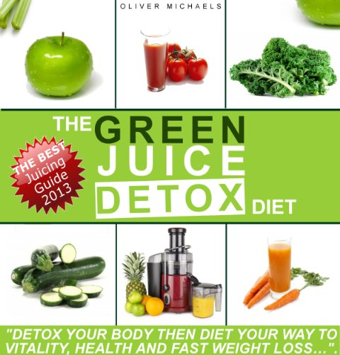 """THE GREEN JUICE DETOX DIET. """"Detox Your Body Then Diet Your Way to Vitality, Health And Fast Weight loss..."""" by Oliver Michaels"""