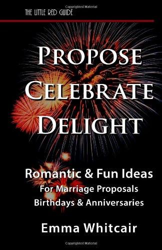 Propose, Celebrate, Delight: Romantic & Fun Ideas for Marriage Proposals, Birthdays, & Anniversaries