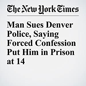 Man Sues Denver Police, Saying Forced Confession Put Him in Prison at 14