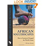 African Soccerscapes: How a Continent Changed the World's Game (Ohio Africa in World History)