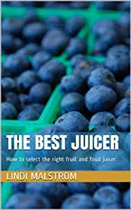 The Best Juicer: How to select the right fruit and food juicer