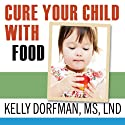 Cure Your Child with Food!: The Hidden Connection Between Nutrition and Childhood Ailments (       UNABRIDGED) by Kelly Dorfman Narrated by Ann Marie Lee