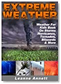 Extreme Weather! Weather For Kids Book On Storms: Hurricanes, Tornados, Blizzards, Thunderstorms & Much More (Kid's Nature Books Series 2)