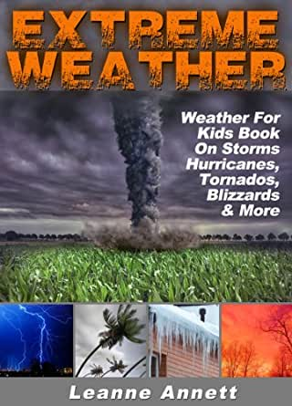 Extreme Weather! Weather For Kids Book On Storms: Hurricanes, Tornados, Blizzards, Thunderstorms